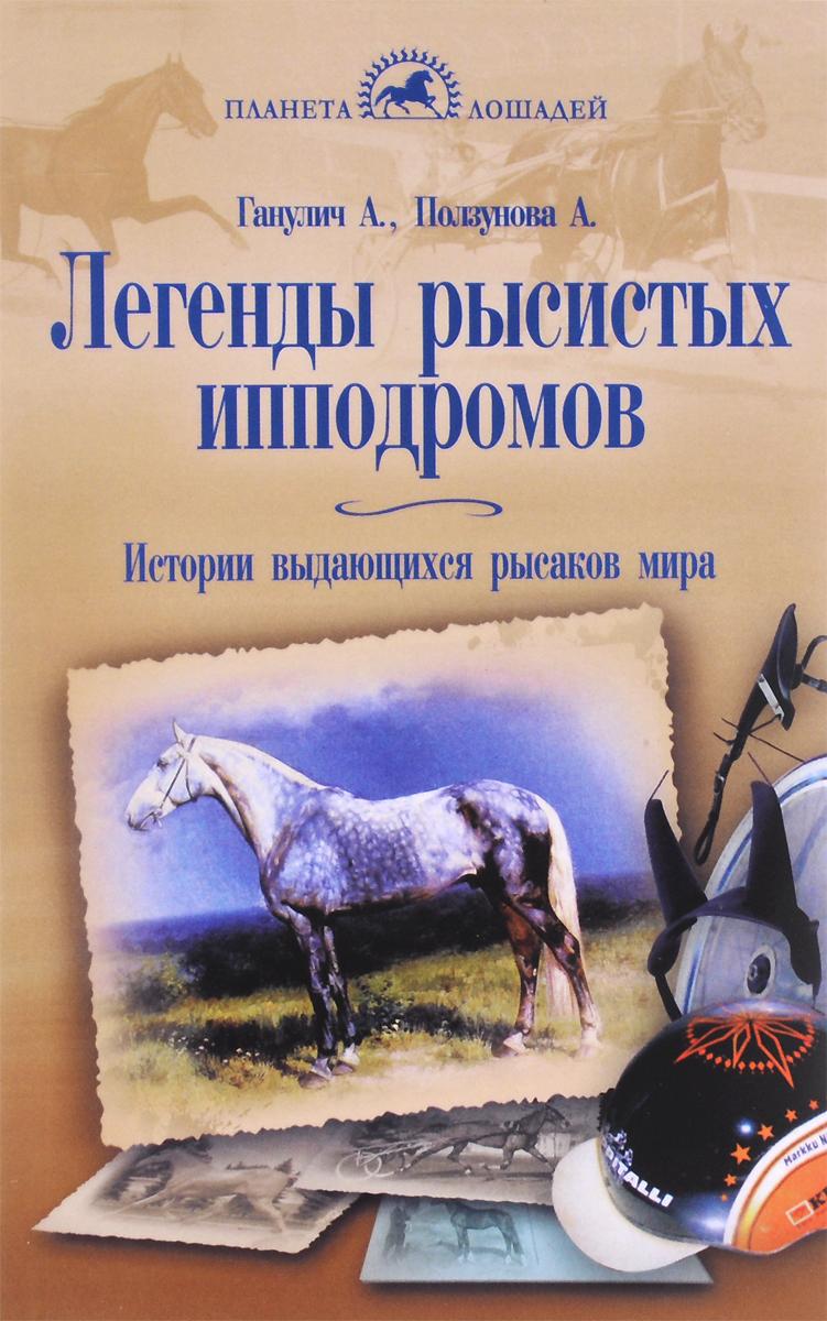 Легенды рысистых ипподромов. История выдающихся рысаков мира. А. Ганулич, А. Ползунова