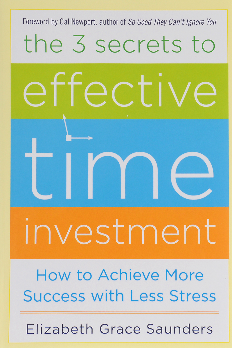 The 3 Secrets to Effective Time Investment: How to Achieve More Success with Less Stress benjamin bonetti how to stress less simple ways to stop worrying and take control of your future