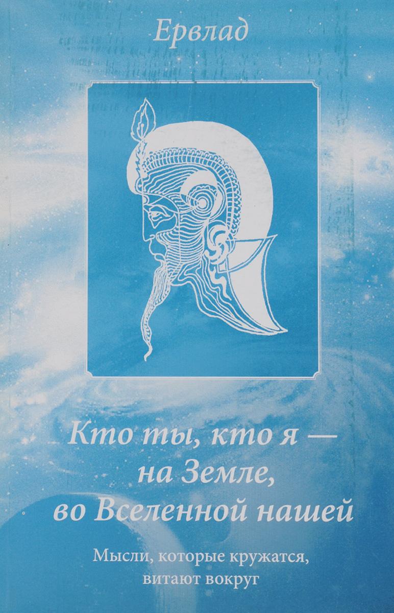 Ервлад Кто ты, кто я - на Земле, во Вселенной нашей. Мысли, которые кружатся, витают вокруг