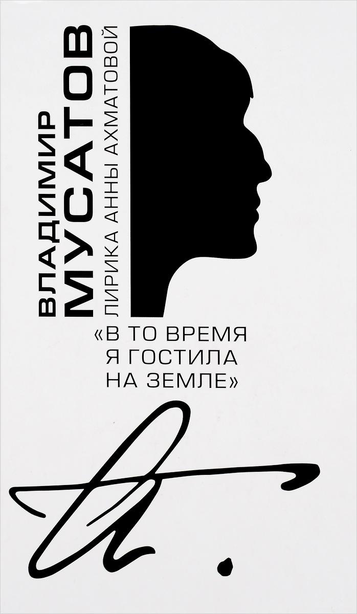 Владимир Мусатов В то время я гостила на земле.... Лирика Анны Ахматовой последний рай на земле