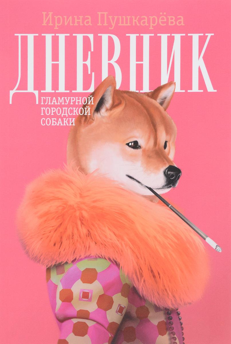 Ирина Пушкарева Дневник гламурной городской собаки что нужно для собаки в квартире список