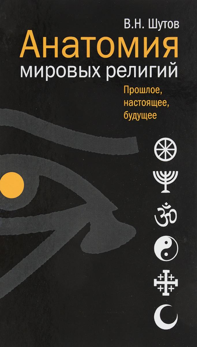Анатомия мировых религий. Прошлое, настоящее, будущее. В. Н. Шутов