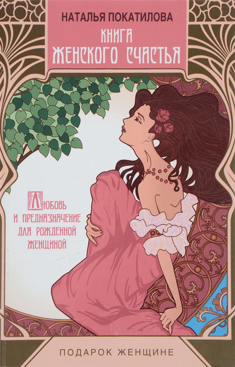 Наталья Покатилова Книга женского счастья. Любовь и предназначение для рожденной женщиной дар женщиной быть