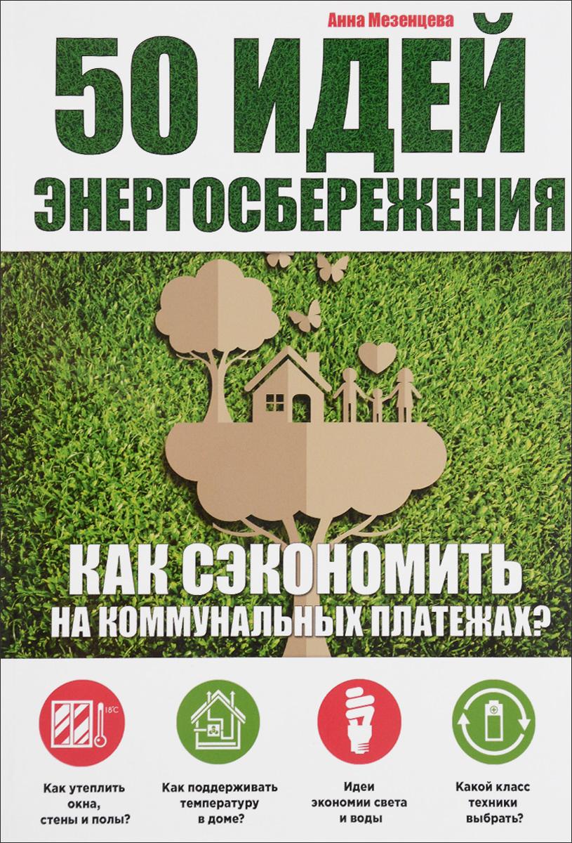 Анна Мезенцева 50 идей энергосбережения. Как сэкономить на коммунальных платежах?