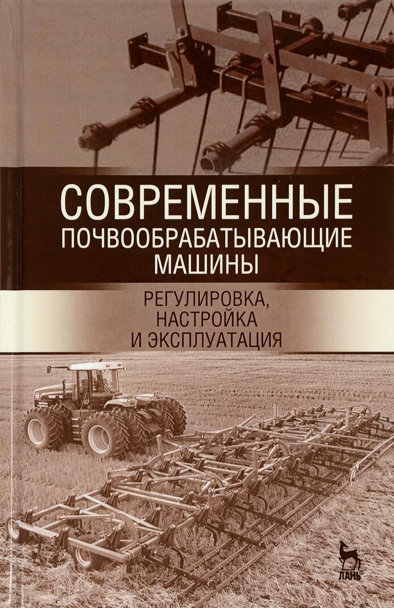 Современные почвообрабатывающие машины. Регулировка, настройка и эксплуатация. Учебное пособие