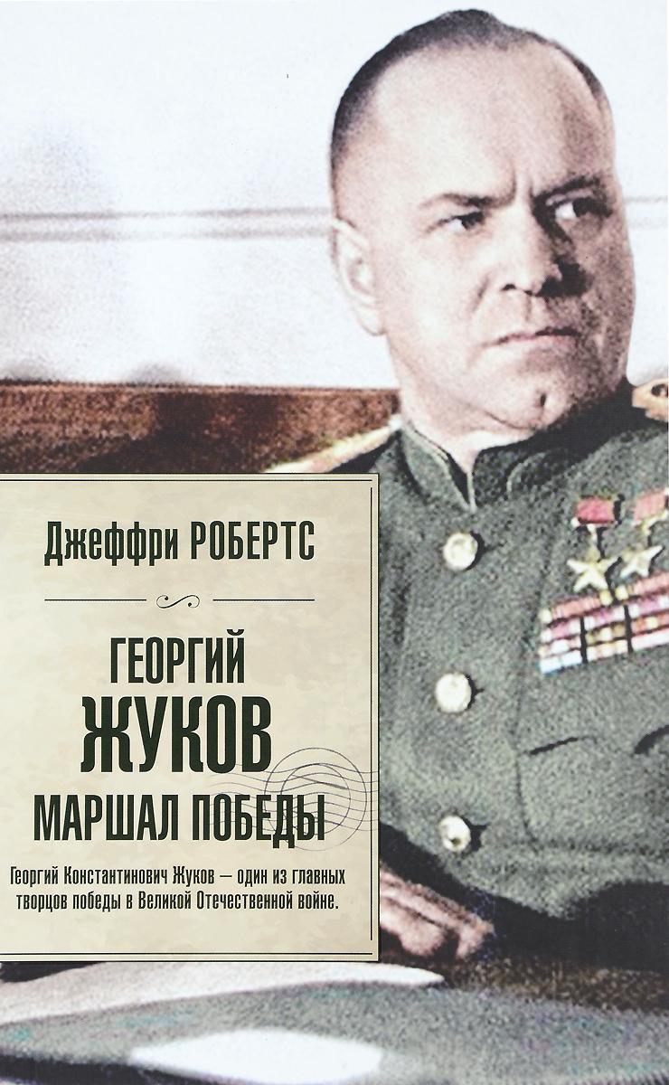 Джеффри Робертс Георгий Жуков. Маршал Победы жевалов с а маршал победы жуков
