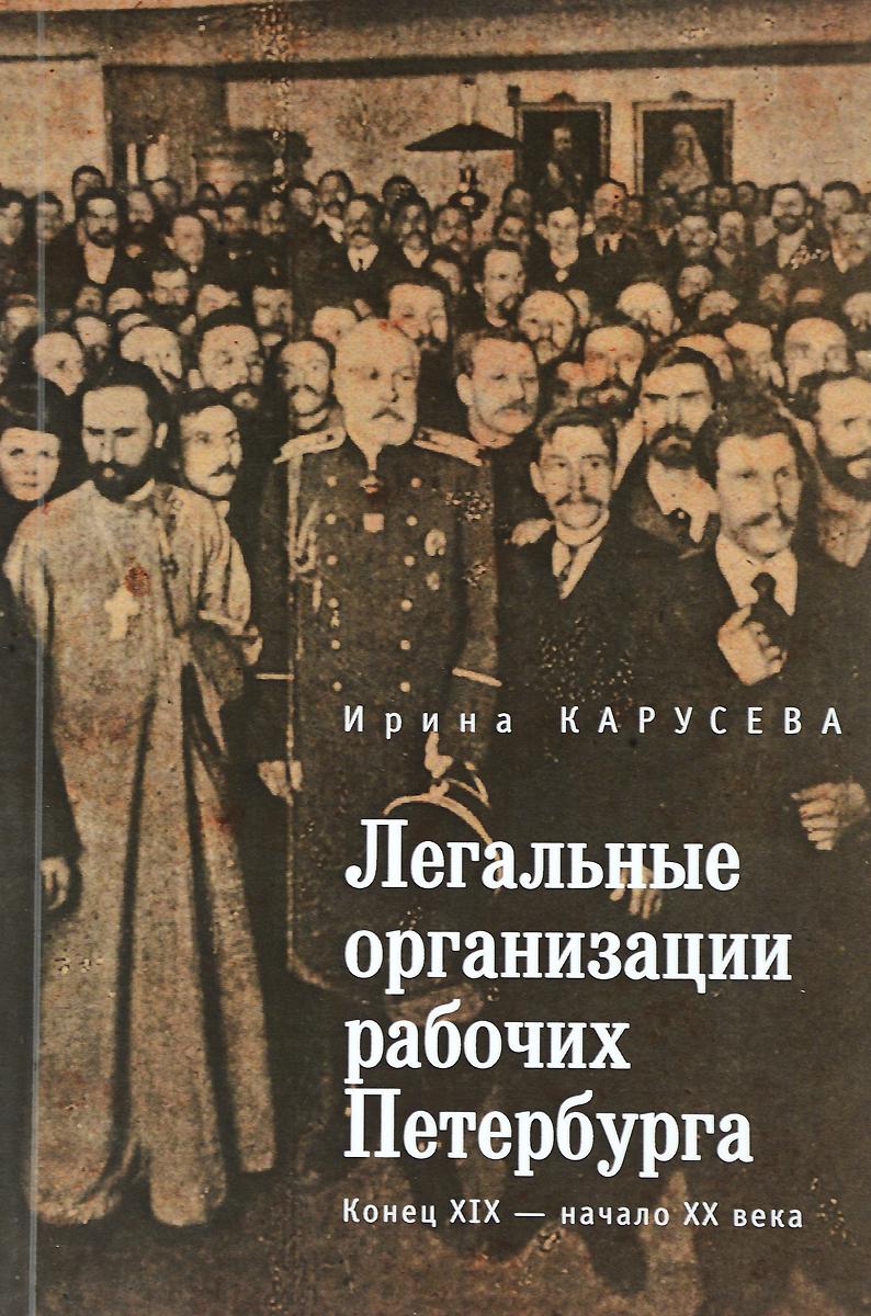 Ирина Карусева Легальные организации рабочих Петербурга. Конец XIX- начало XX века