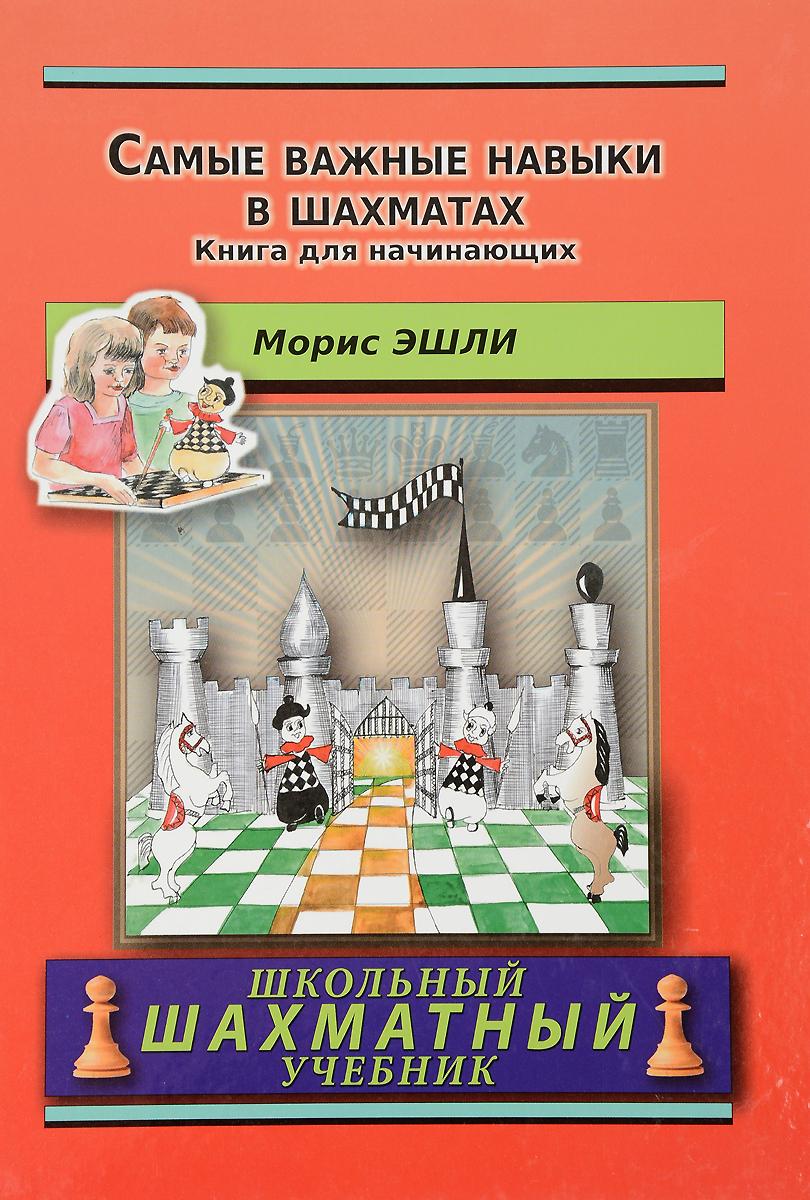 Морис Эшли Самые важные навыки в шахматах. Книга для начинающих ISBN: 978-5-94693-502-9