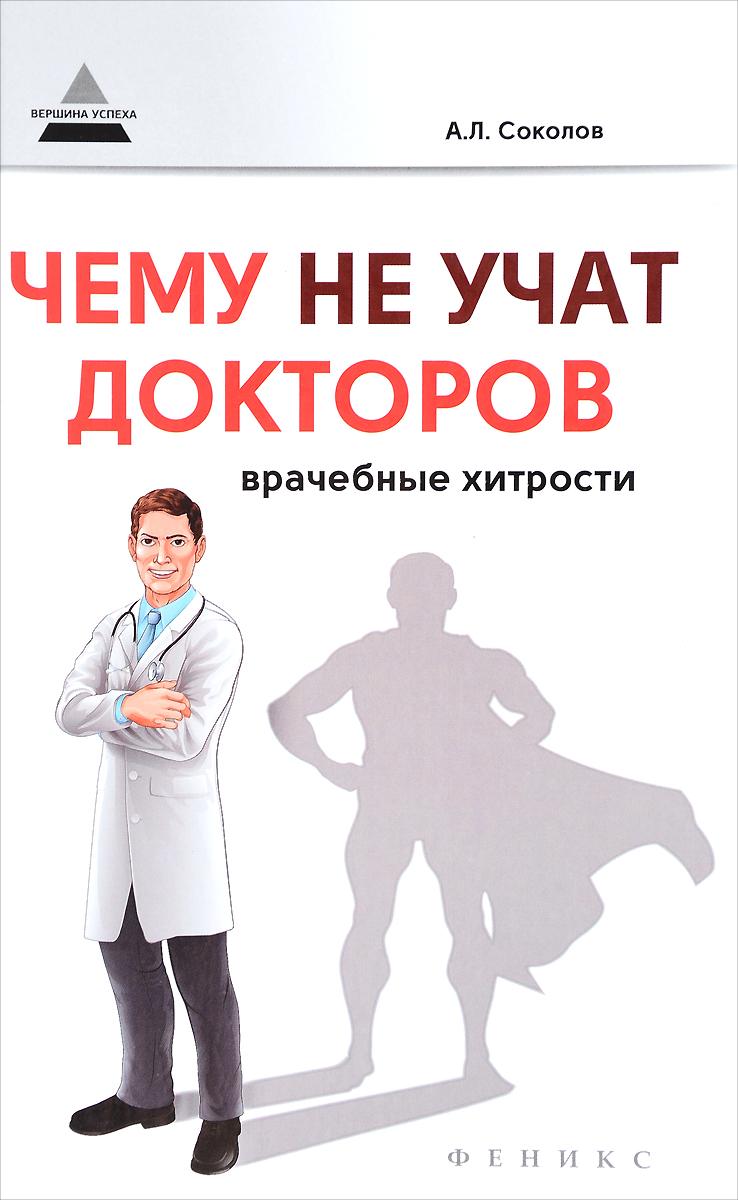 Чему не учат докторов. Врачебные хитрости. А. Л. Соколов
