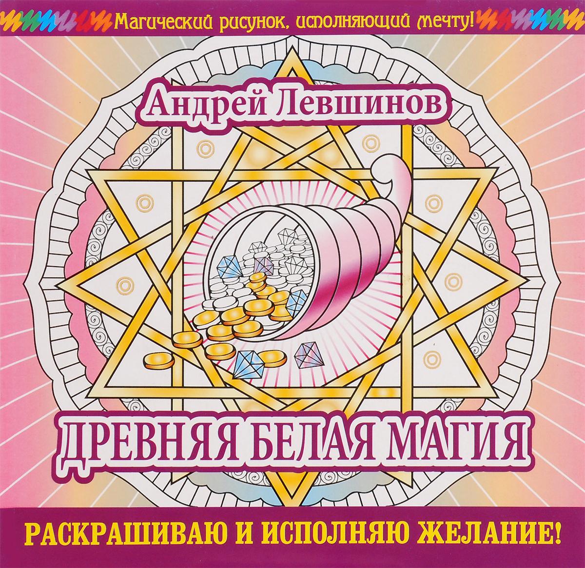Андрей Левшинов Древняя белая магия. Раскрашиваю и исполняю желание!