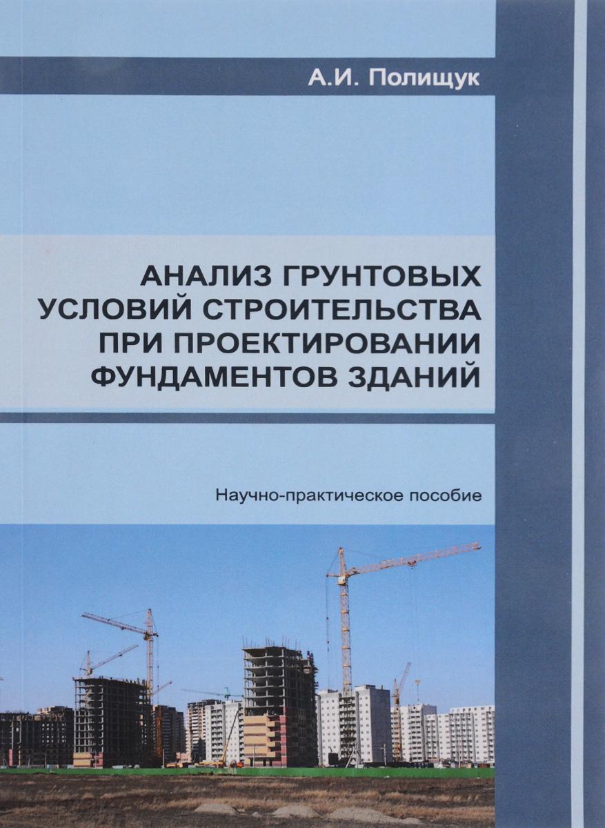 Анализ грунтовых условий строительства при проектировании фундаментов зданий. Научно-практическое пособие