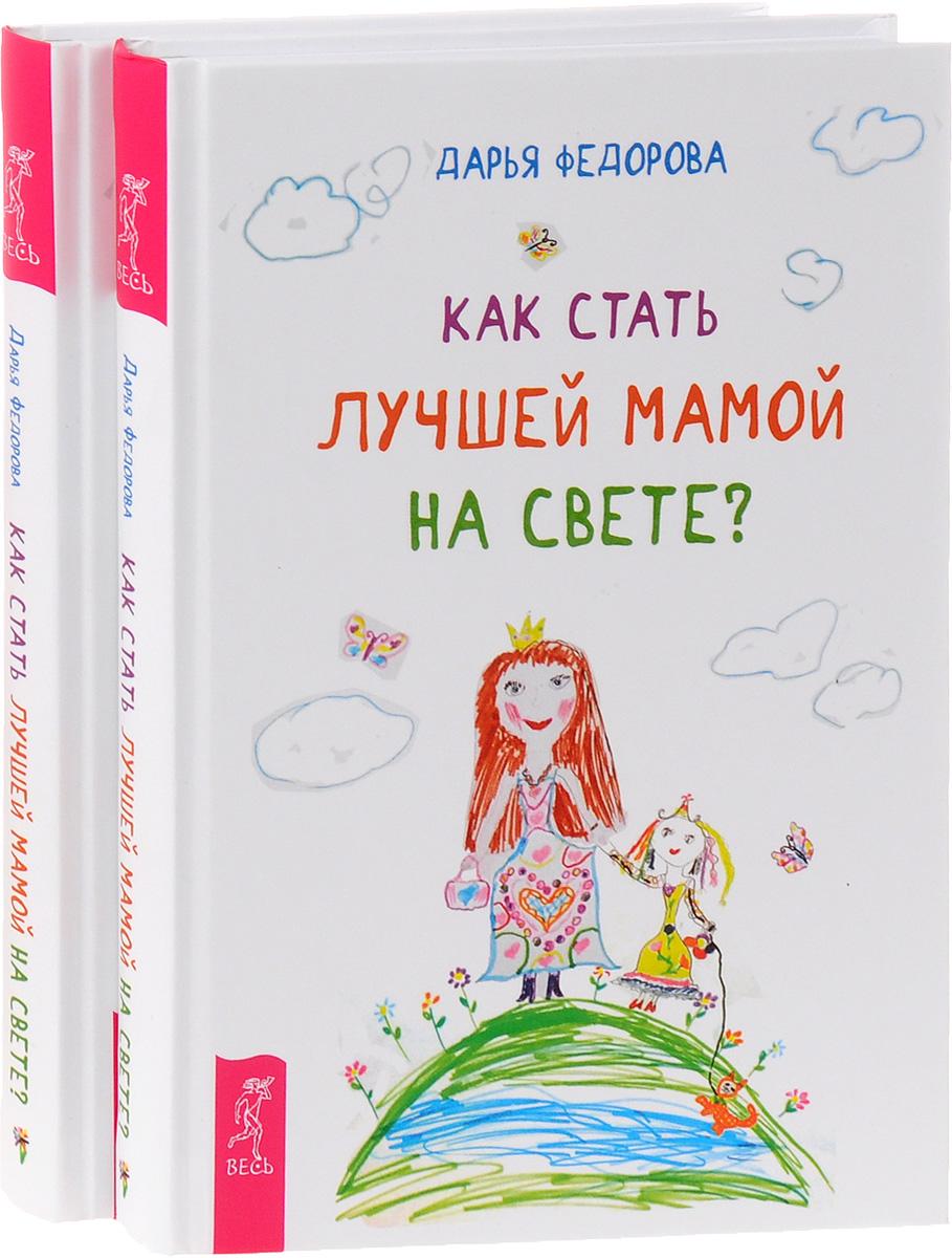 Дарья Федорова Как стать лучшей мамой на свете? (комплект из 2 книг)