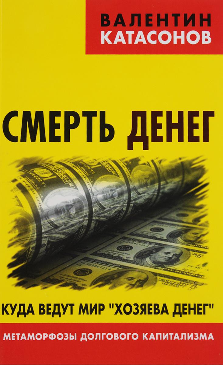 Валентин Катасонов Смерть денег. Куда ведут мир хозяева денег. Метаморфозы долгового капитализма валентин катасонов санкции экономика для русских