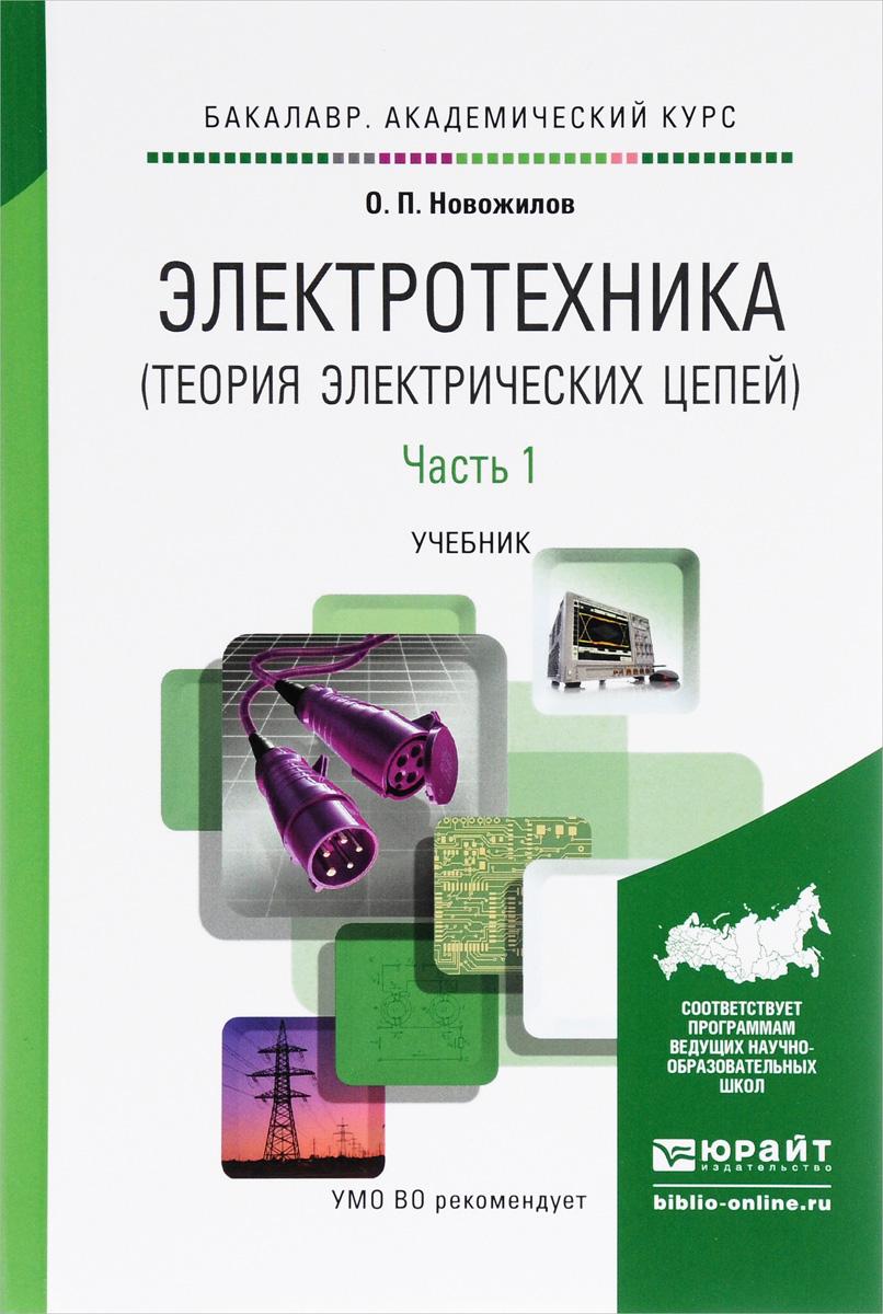 О. П. Новожилов Электротехника (теория электрических цепей). В 2 частях. Часть 1. Учебник о п новожилов электротехника и электроника