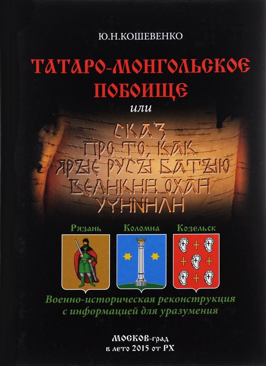 Ю. Н. Кошевенко Татаро-монгольское побоище, или Сказ про то, как ярые русы Батыю великий охай учинили
