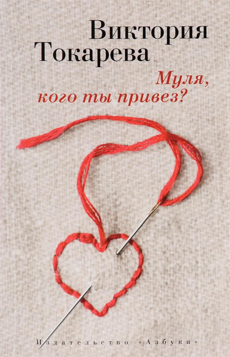 Виктория Токарева Муля, кого ты привез? ISBN: 978-5-389-10571-3 эдвард лукас с путиным или без что ждет россию через десять лет