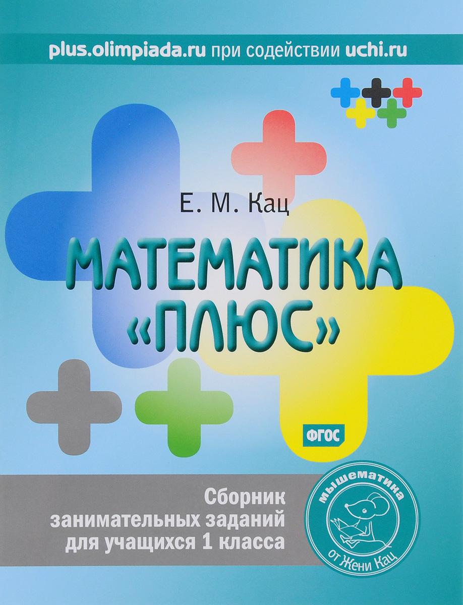 Е. М. Кац Математика плюс. 1 класс. Сборник занимательных заданий чичваркин е гений если из 100 раз тебя посылают 99…