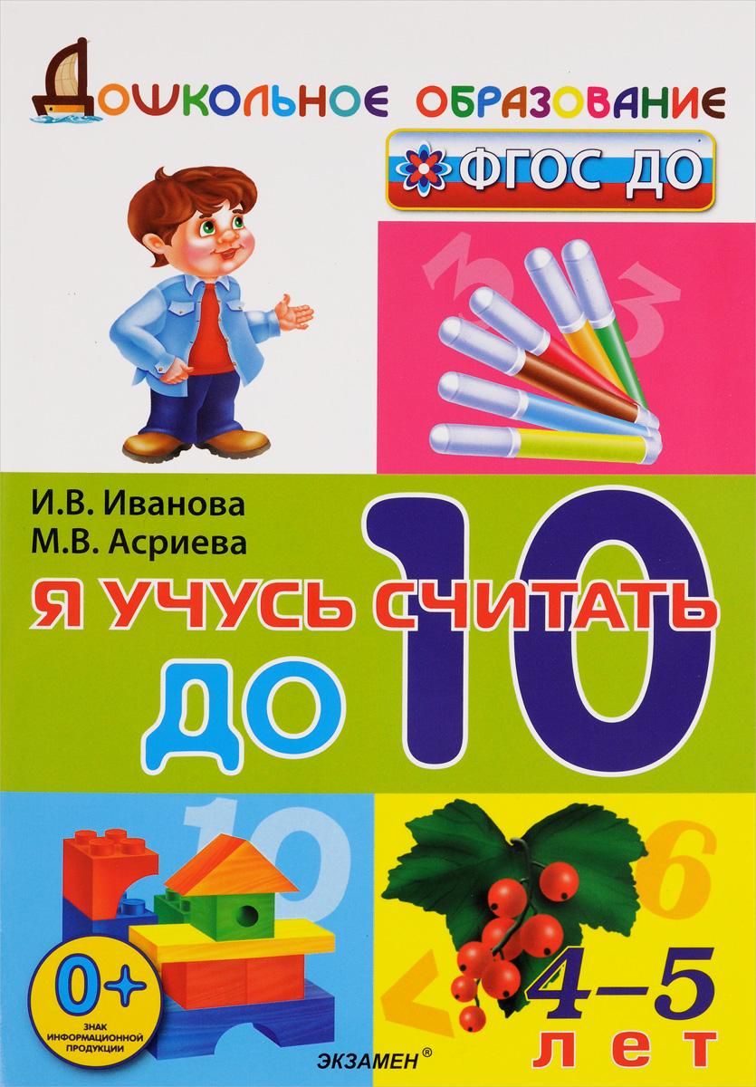 И. В. Иванова, М. В. Асриева Я учусь считать до 10. 4-5 лет год до школы от а до я тетрадь по подготовке к школе