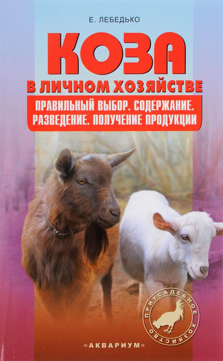 Е. Лебедько Коза в личном хозяйстве. Правильный выбор. Содержание. Разведение. Получение продукции породы коз молочного направления