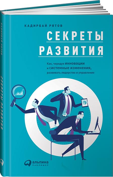 Кадирбай Рятов Секреты развития. Как, чередуя инновации и системные изменения, развивать лидерство и управление кадирбай рятов секреты развития как чередуя инновации и системные изменения развивать лидерство и управление