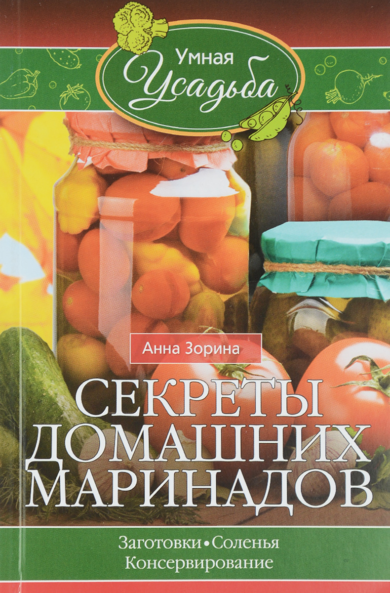 Анна Зорина Секреты домашних маринадов. Заготовки, соленья, консервирование куликова в консервирование ягод и фруктов
