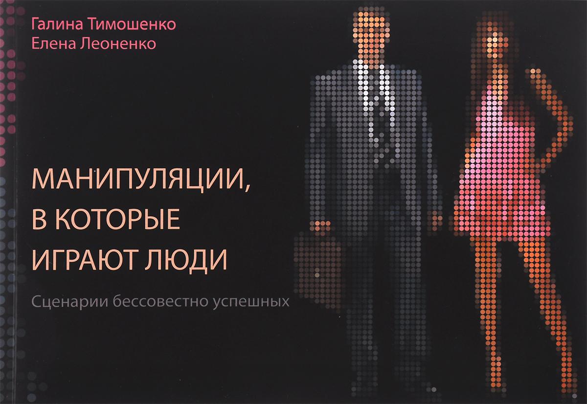 Галина Тимошенко, Елена Леоненко Манипуляции, в которые играют люди. Сценарии бессовестно успешных манипуляции в которые играют люди сценарии бессовестно успешных