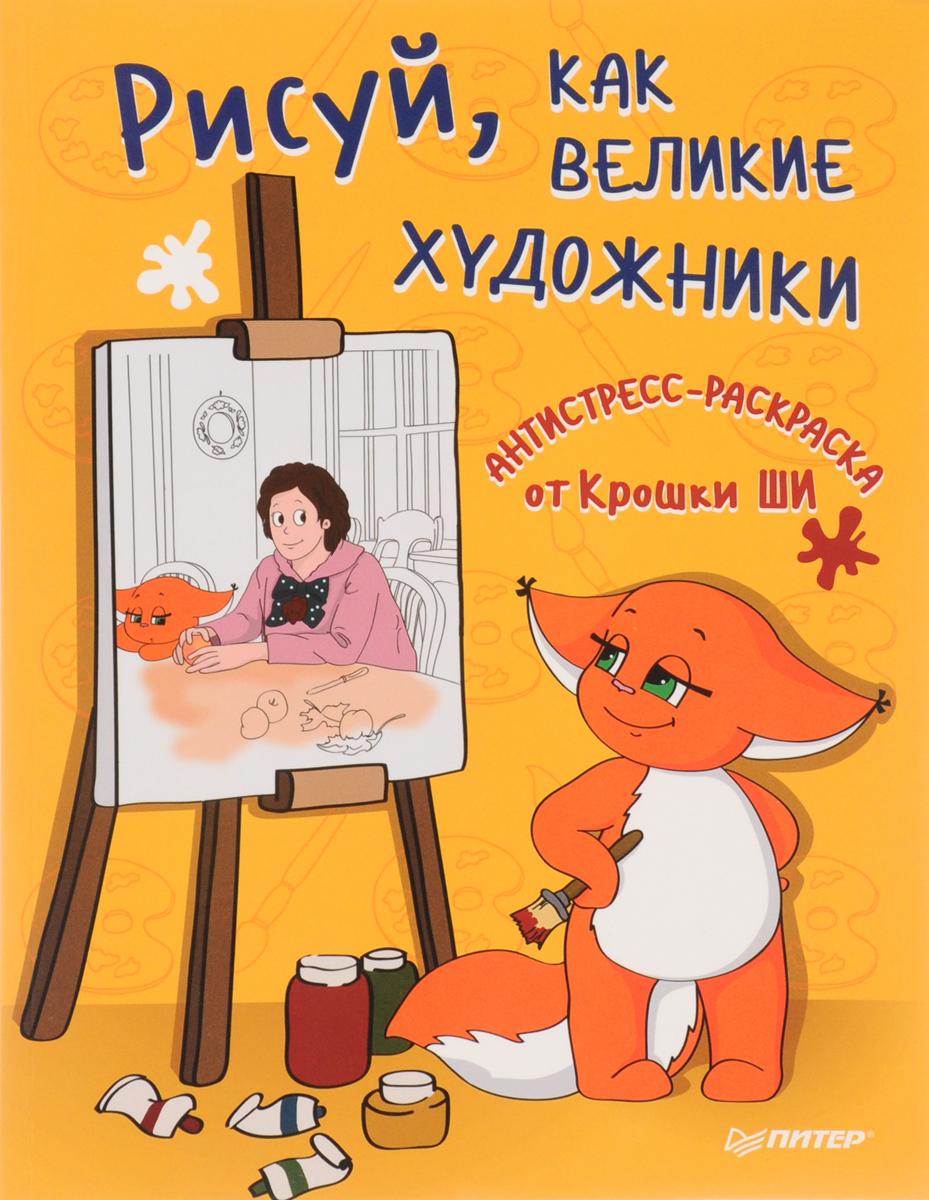 Крошка Ши Рисуй, как великие художники. Антистресс-раскраска от Крошки Ши крошка ши статусы от крошки ши ой всё