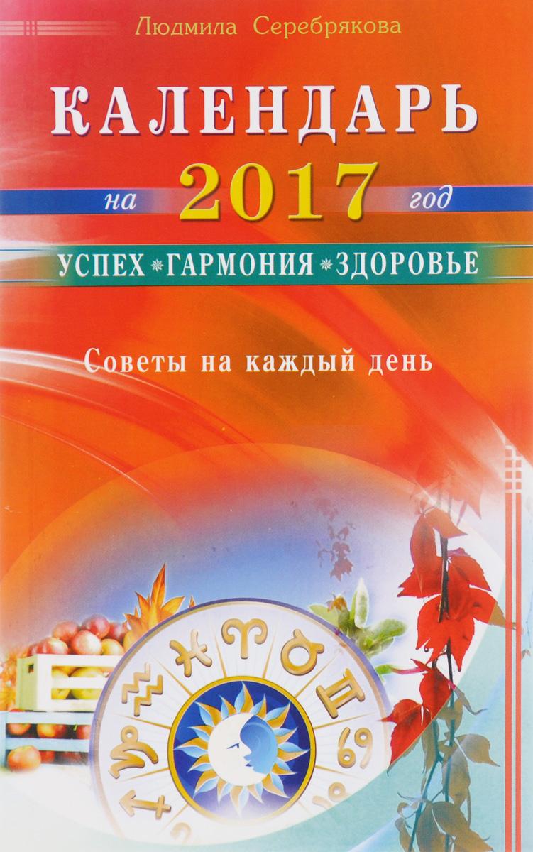 Календарь на 2017 год. Успех, гармония, здоровье. Советы на каждый день. Людмила Серебрякова