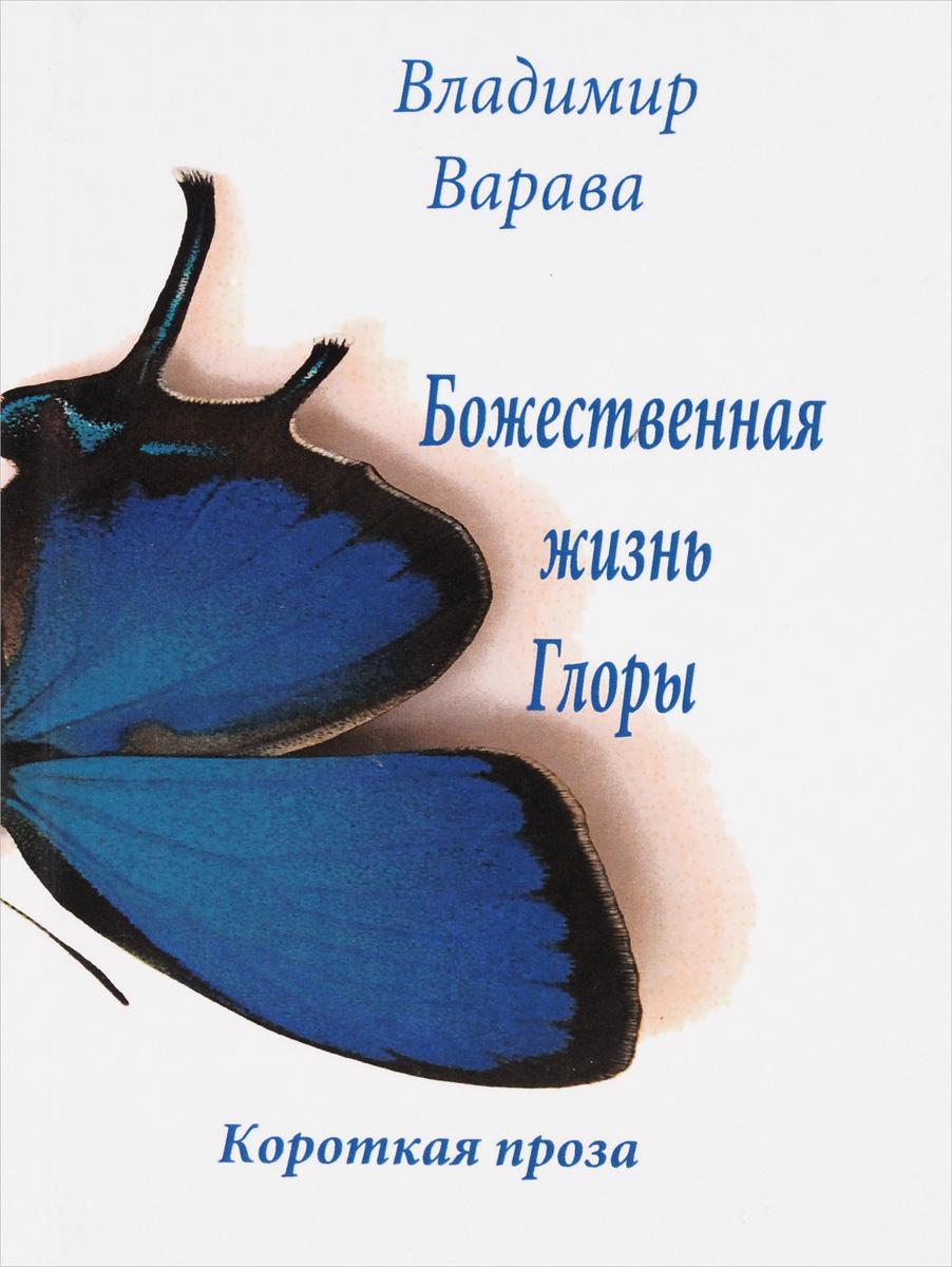 Владимир Варава Божественная жизнь Глоры. Короткая проза александр романов о любви и страдании