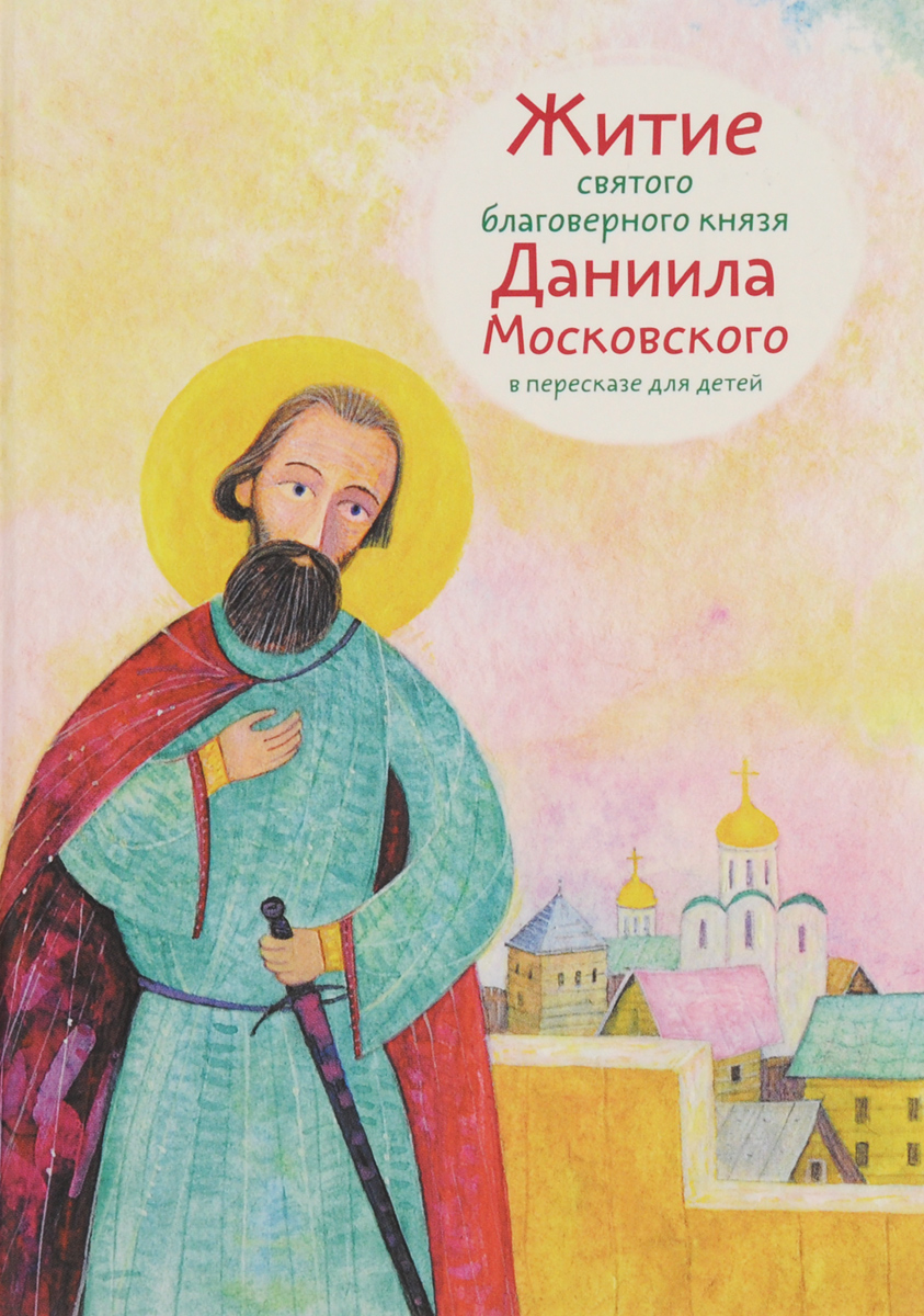Анна Канатьева Житие святого благоверного князя Даниила Московского в пересказе для детей