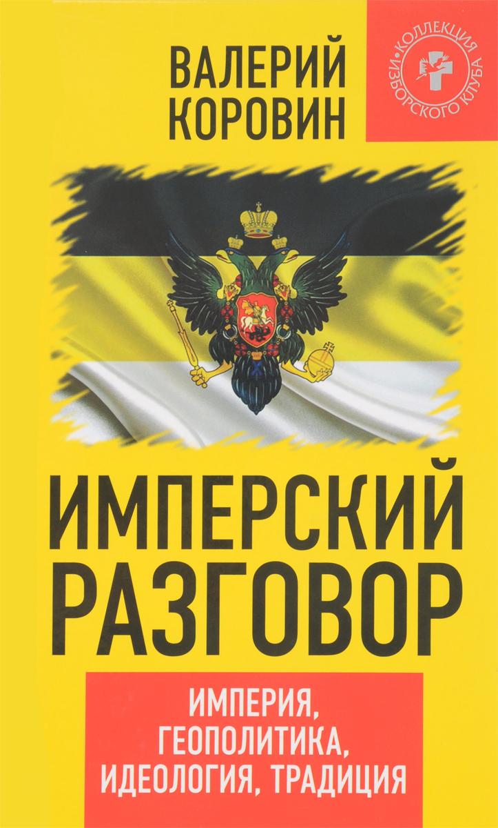 Валерий Коровин Имперский разговор. Империя, геополитика, идеология, традиция