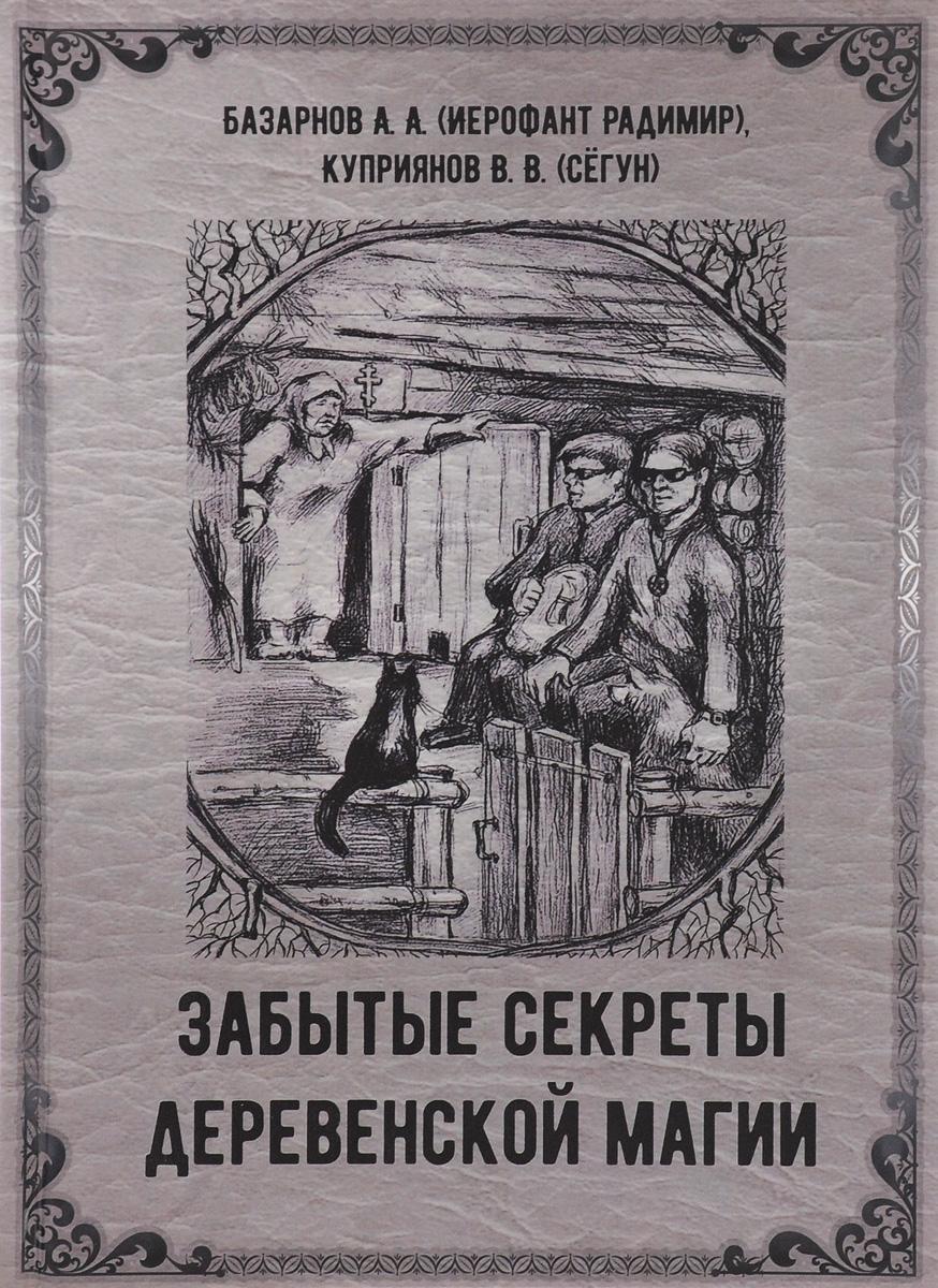 Забытые секреты деревенской магии. А. А. Базарнов (Иерофант Радимир), В. В. Куприянов (Сёгун)