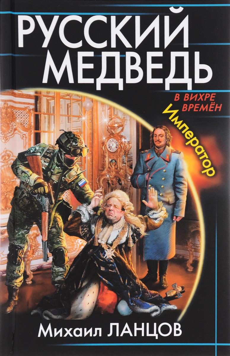 Михаил Ланцов Русский Медведь. Император