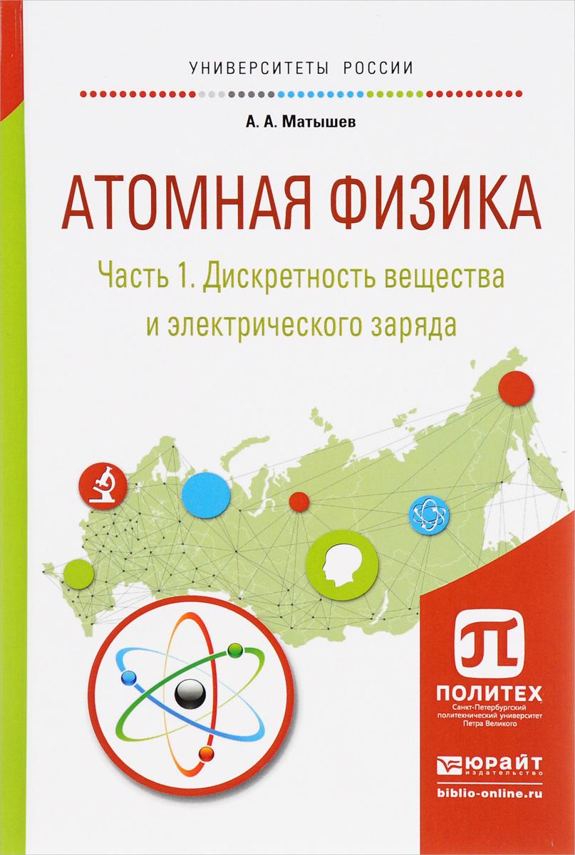 Атомная физика. В 3 частях. Часть 1. Дискретность вещества и электрического заряда. Учебное пособие. А. А. Матышев
