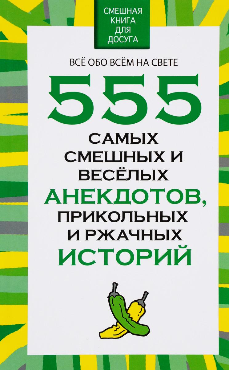 555 самых смешных и веселых анекдотов, прикольных и ржачных историй. Н. В. Белов
