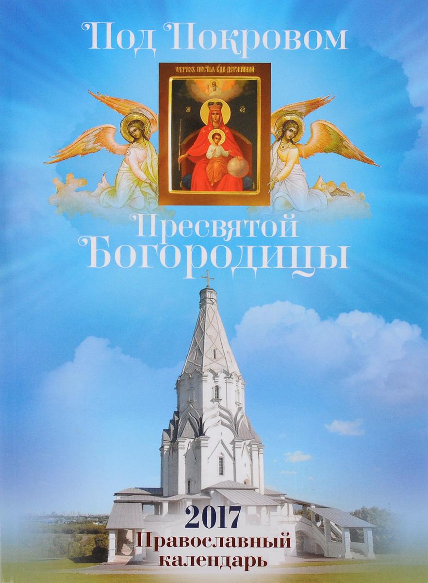 Под Покровом Пресвятой Богородицы. Православный календарь на 2017 год год с афонскими старцами православный календарь на 2018 год