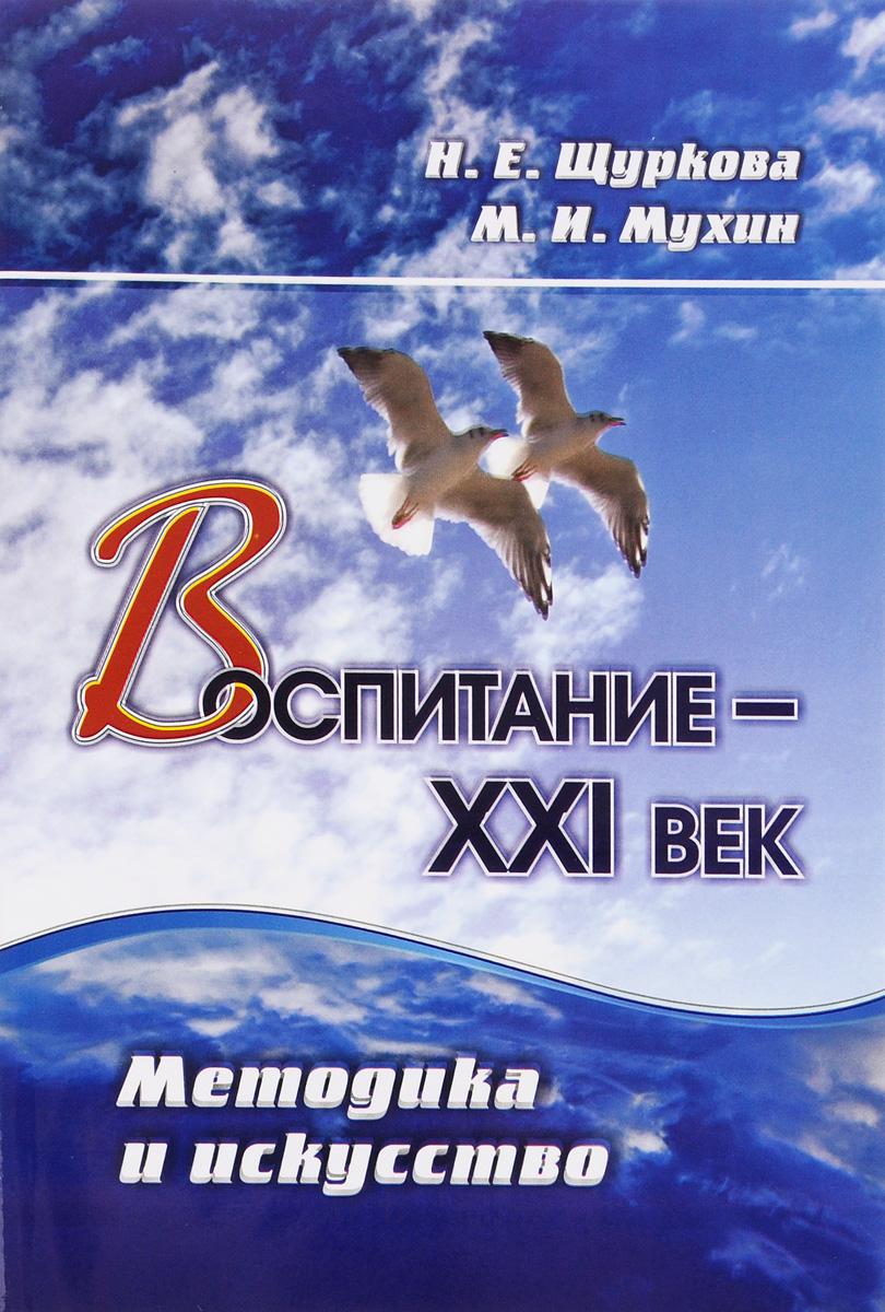 Н. Е. Щуркова, М. И. Мухин Воспитание - XXI век. Методика и искусство