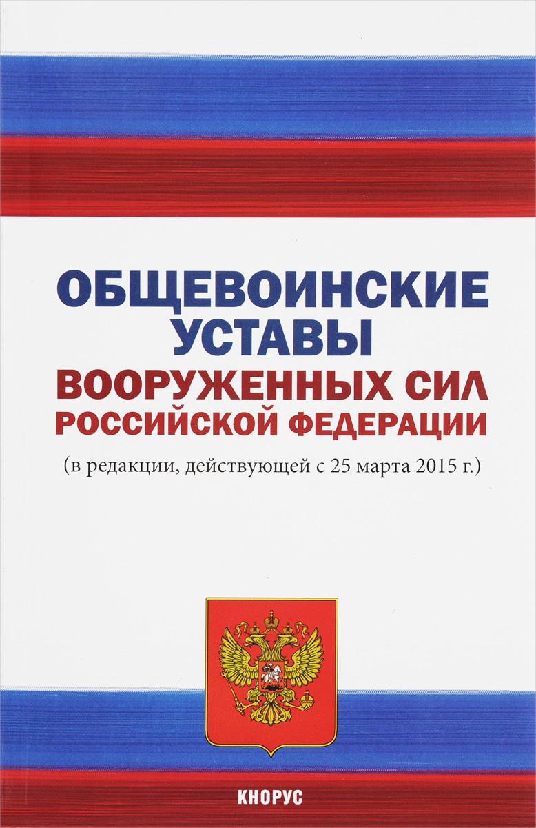 Общевоинские уставы Вооруженных Сил Российской Федерации. В редакции, действующей с 25 марта 2015 года