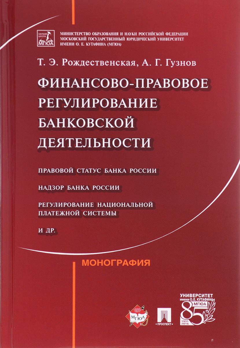 Т. Э. Рождественская, А. Г. Гузнов Финансово-правовое регулирование банковской деятельности