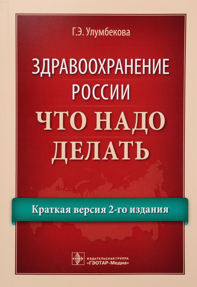 Здравоохранение России. Что надо делать. Краткая версия 2-го издания. Г. Э. Улумбекова
