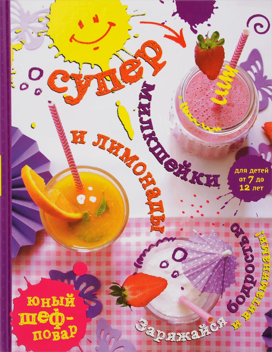 Супер милкшейки и лимонады. Заряжайся бодростью и витаминами! супер милкшейки и лимонады заряжайся бодростью и витаминами