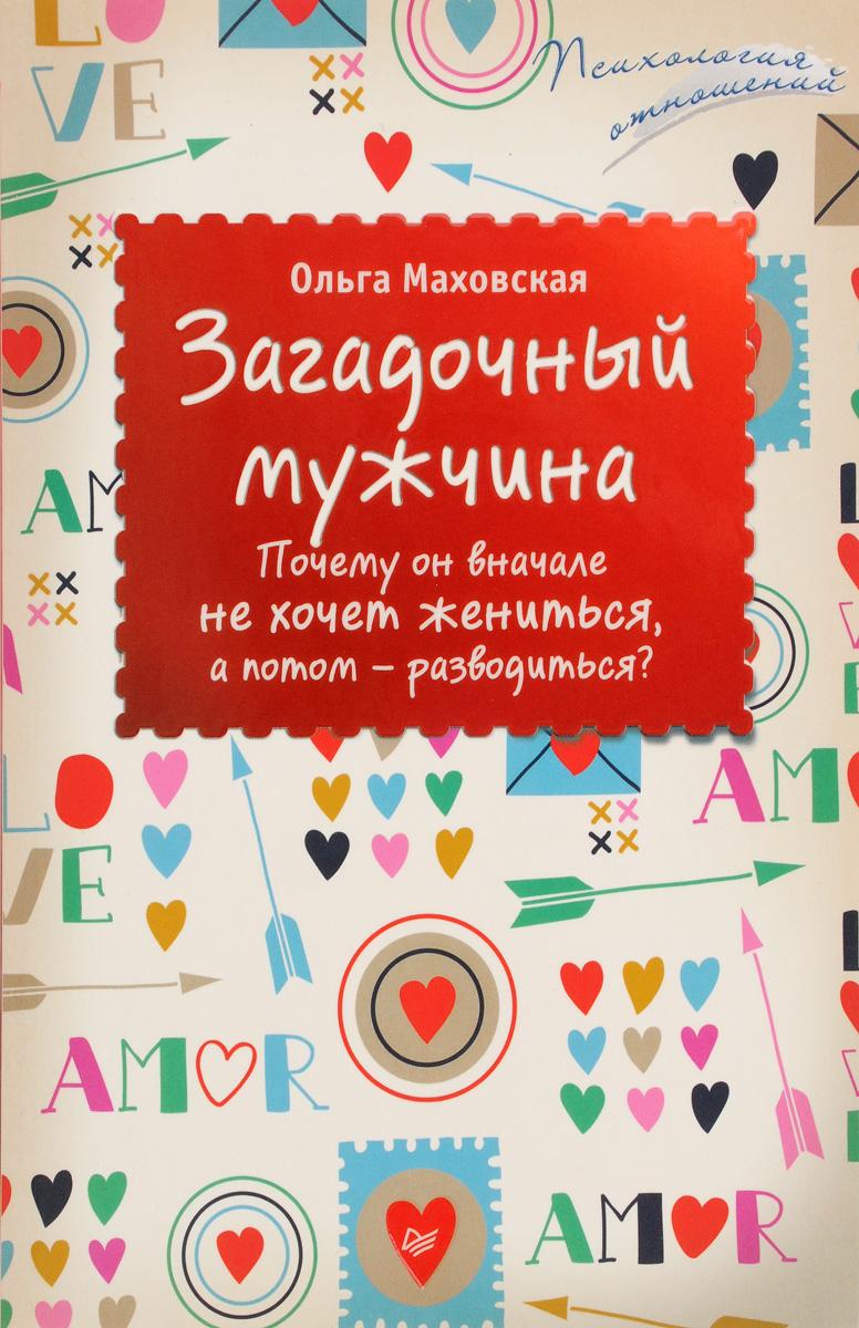 Ольга Маховская Загадочный мужчина. Почему он вначале не хочет жениться, а потом - разводиться? маховская ольга ивановна