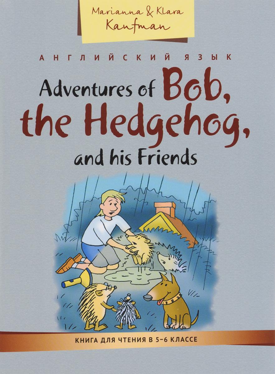 Marianna & Klara Kaufman Adventures of Bob, the Hedgehog, and his Friends / Приключения ежика Боба и его друзей. Книга для чтения в 5-6 классе. Учебное пособие книга для записей с практическими упражнениями для здорового позвоночника