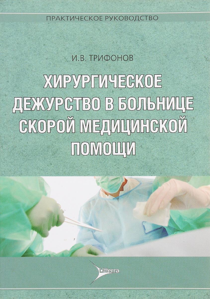 Хирургическое дежурство в больнице скорой медицинской помощи. Практическое руководство. И. В. Трифонов