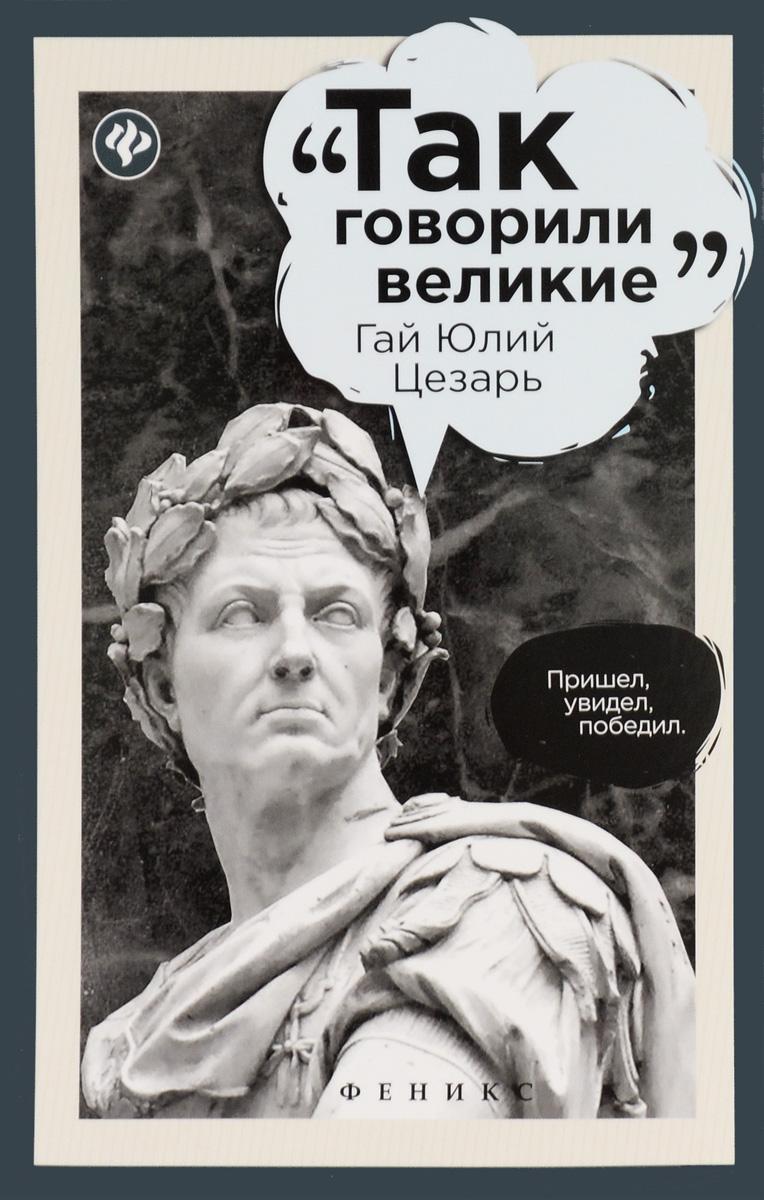 Так говорил Гай Юлий Цезарь Лишь изучая его высказывания и исторические труды, мы можем хотя...