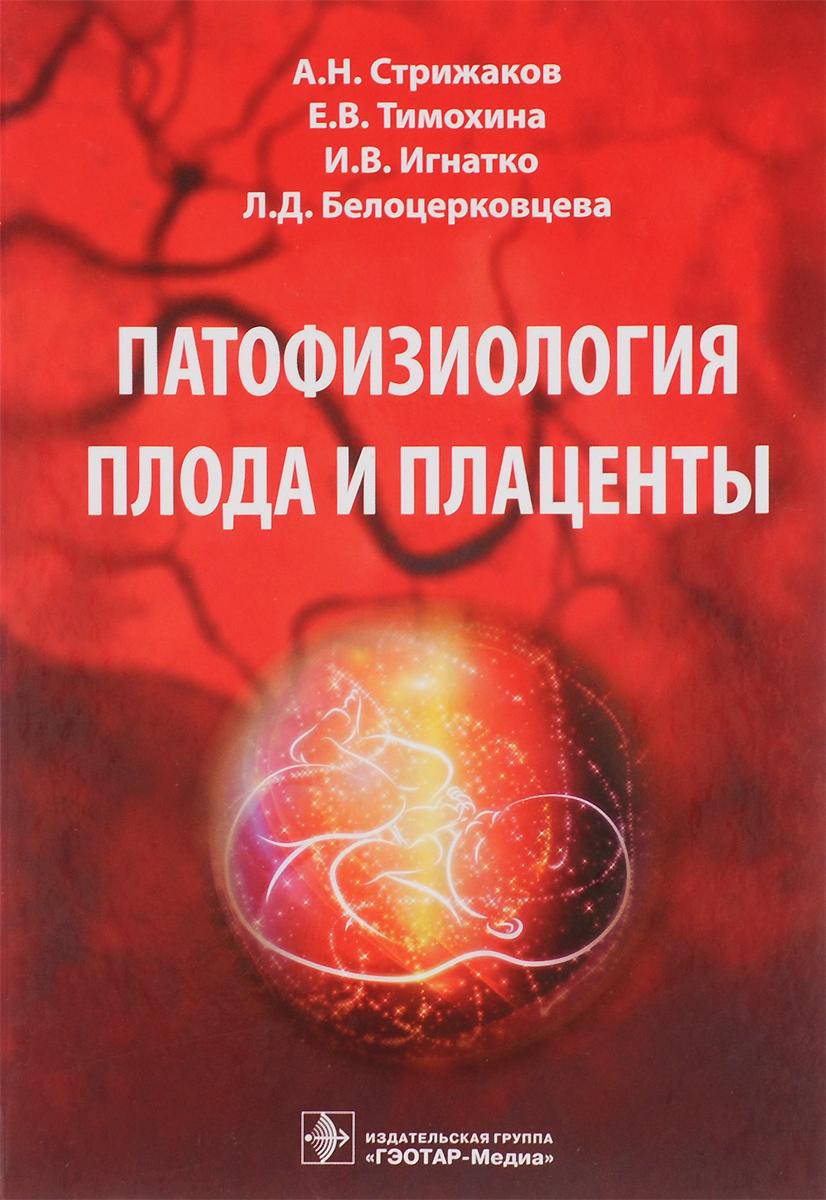 Патофизиология плода и плаценты. А. Н. Стрижаков, Е. В. Тимохина, И. В. Игнатко, Л. Д. Белоцерковцева