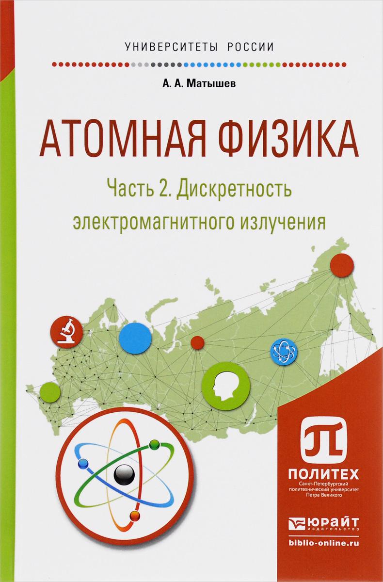 Атомная физика. Учебное пособие. В 3 частях. Часть 2. Дискретность электромагнитного излучения. А. А. Матышев