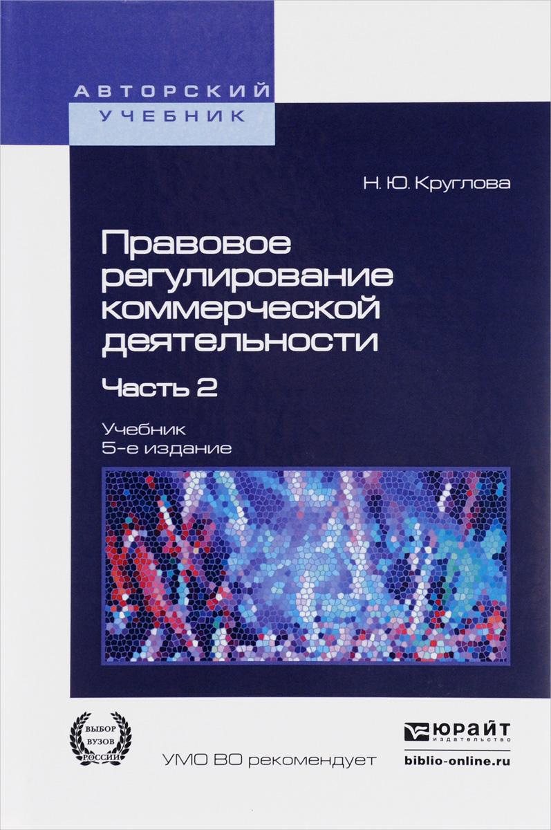 Н. Ю. Круглова Правовое регулирование коммерческой деятельности. Учебник. В 2 частях. Часть 2