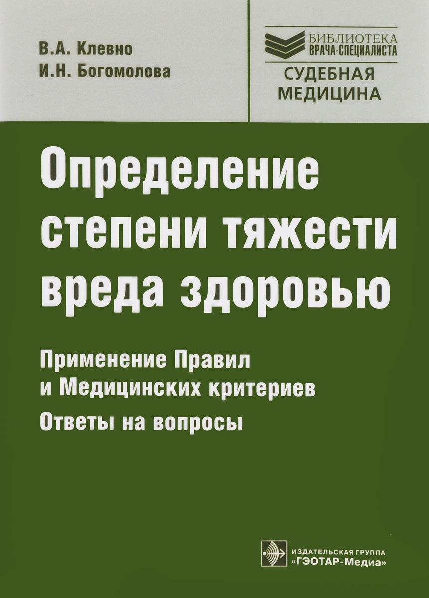 В. А. Клевно, И. Н. Богомолова. Определение степени тяжести вреда здоровью. Применение Правил и Медицинских критериев. Ответы на вопросы