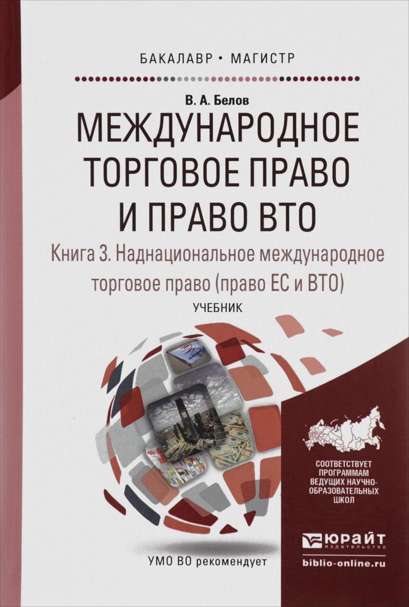 Международное торговое право и право ВТО. Учебник. В 3 книгах. Книга 3. Наднациональное международное торговое право. Право ЕС и ВТО